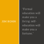 Formal education will make you a living; self-education will make you a fortune.