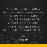 Passion is one great force that unleashes creativity.