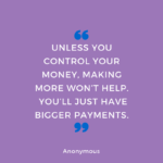 Unless you control your money, making more won't help.  You'll just have bigger payments.