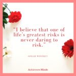 I believe that one of life's greatest risks is never daring to risk.